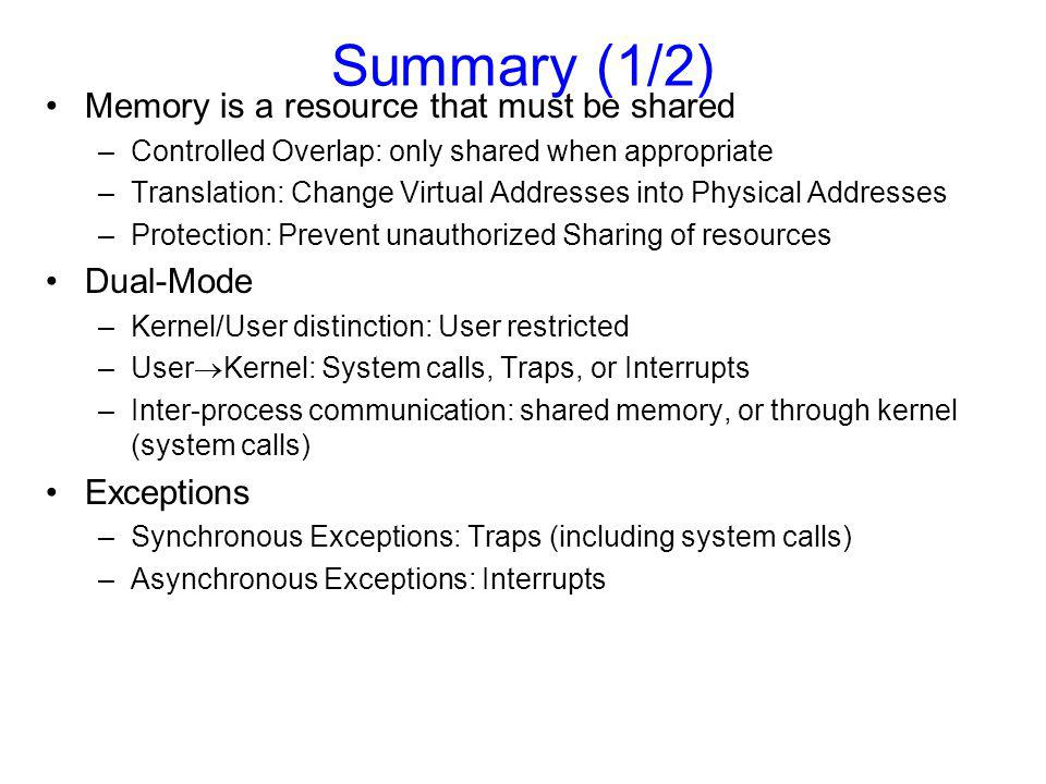 Summary (1/2) Memory is a resource that must be shared –Controlled Overlap: only shared when appropriate –Translation: Change Virtual Addresses into Physical Addresses –Protection: Prevent unauthorized Sharing of resources Dual-Mode –Kernel/User distinction: User restricted –User  Kernel: System calls, Traps, or Interrupts –Inter-process communication: shared memory, or through kernel (system calls) Exceptions –Synchronous Exceptions: Traps (including system calls) –Asynchronous Exceptions: Interrupts