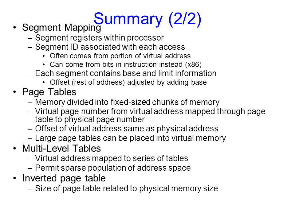 Summary (2/2) Segment Mapping –Segment registers within processor –Segment ID associated with each access Often comes from portion of virtual address Can come from bits in instruction instead (x86) –Each segment contains base and limit information Offset (rest of address) adjusted by adding base Page Tables –Memory divided into fixed-sized chunks of memory –Virtual page number from virtual address mapped through page table to physical page number –Offset of virtual address same as physical address –Large page tables can be placed into virtual memory Multi-Level Tables –Virtual address mapped to series of tables –Permit sparse population of address space Inverted page table –Size of page table related to physical memory size