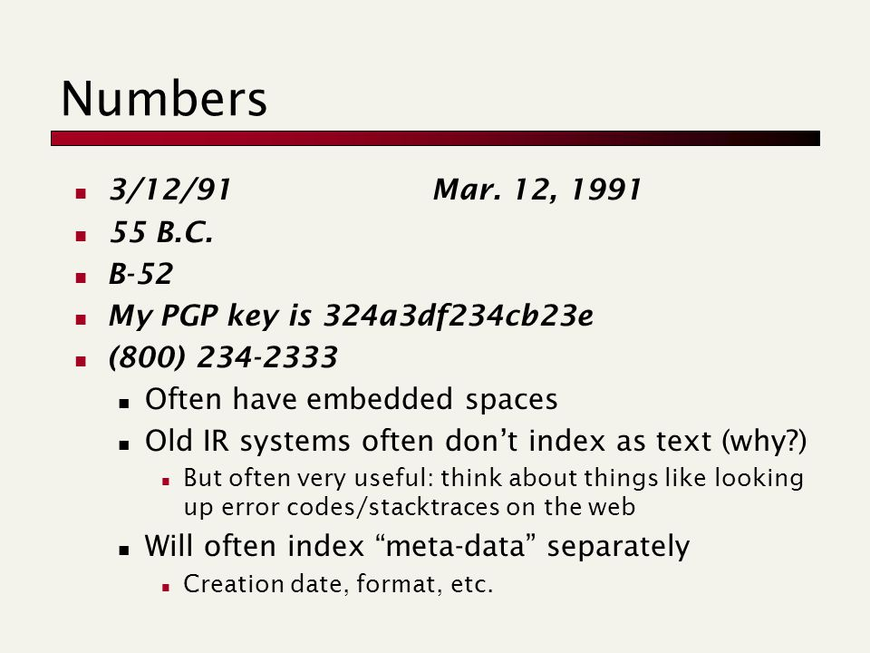 Numbers 3/12/91 Mar. 12, 1991 55 B.C. B-52 My PGP key is 324a3df234cb23e (800) 234-2333 Often have embedded spaces Old IR systems often don't index as