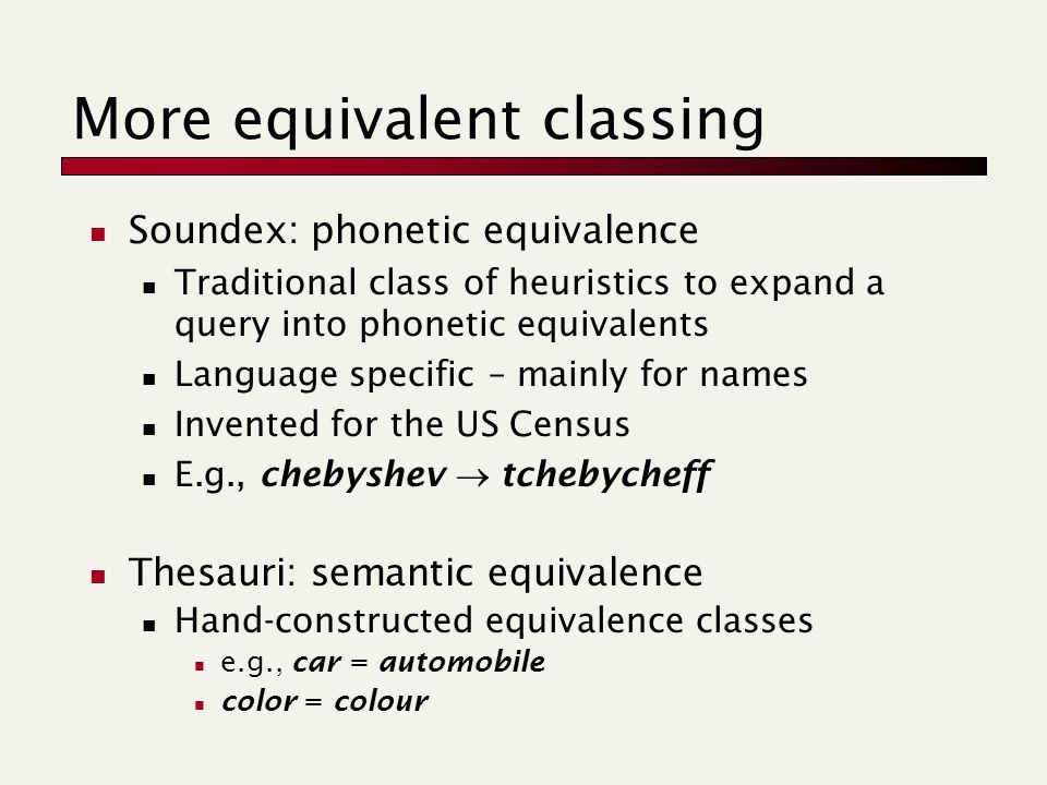 More equivalent classing Soundex: phonetic equivalence Traditional class of heuristics to expand a query into phonetic equivalents Language specific – mainly for names Invented for the US Census E.g., chebyshev  tchebycheff Thesauri: semantic equivalence Hand-constructed equivalence classes e.g., car = automobile color = colour