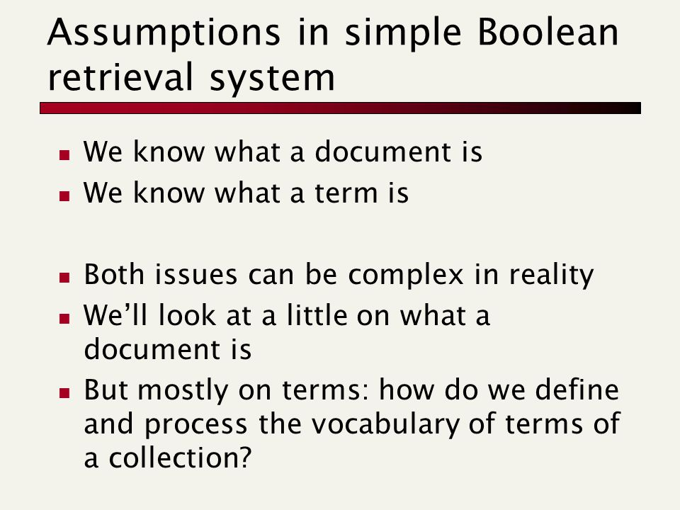Assumptions in simple Boolean retrieval system We know what a document is We know what a term is Both issues can be complex in reality We'll look at a little on what a document is But mostly on terms: how do we define and process the vocabulary of terms of a collection
