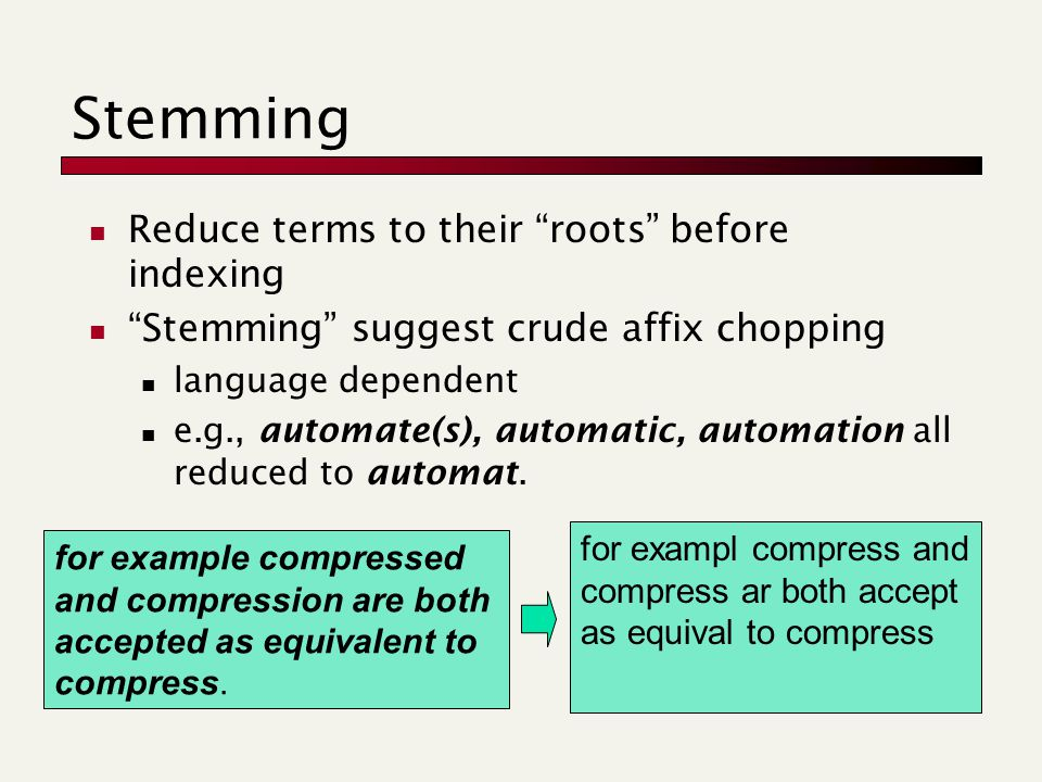 Stemming Reduce terms to their roots before indexing Stemming suggest crude affix chopping language dependent e.g., automate(s), automatic, automation all reduced to automat.