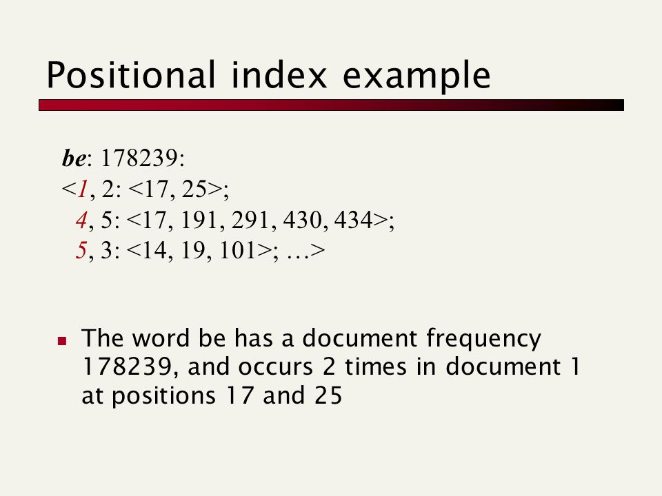 Positional index example The word be has a document frequency 178239, and occurs 2 times in document 1 at positions 17 and 25 be: 178239: ; 4, 5: ; 5, 3: ; …>