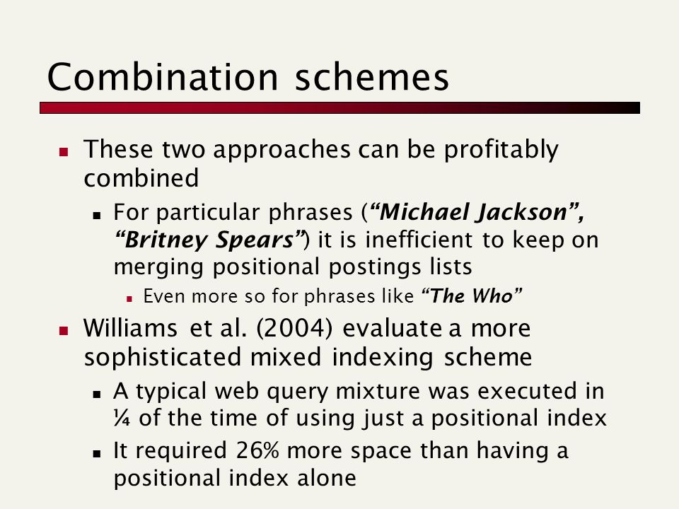 Combination schemes These two approaches can be profitably combined For particular phrases ( Michael Jackson , Britney Spears ) it is inefficient to keep on merging positional postings lists Even more so for phrases like The Who Williams et al.