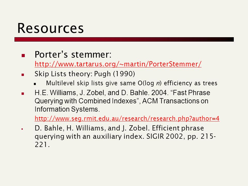 Resources Porter's stemmer: http://www.tartarus.org/~martin/PorterStemmer/ http://www.tartarus.org/~martin/PorterStemmer/ Skip Lists theory: Pugh (1990) Multilevel skip lists give same O(log n) efficiency as trees H.E.