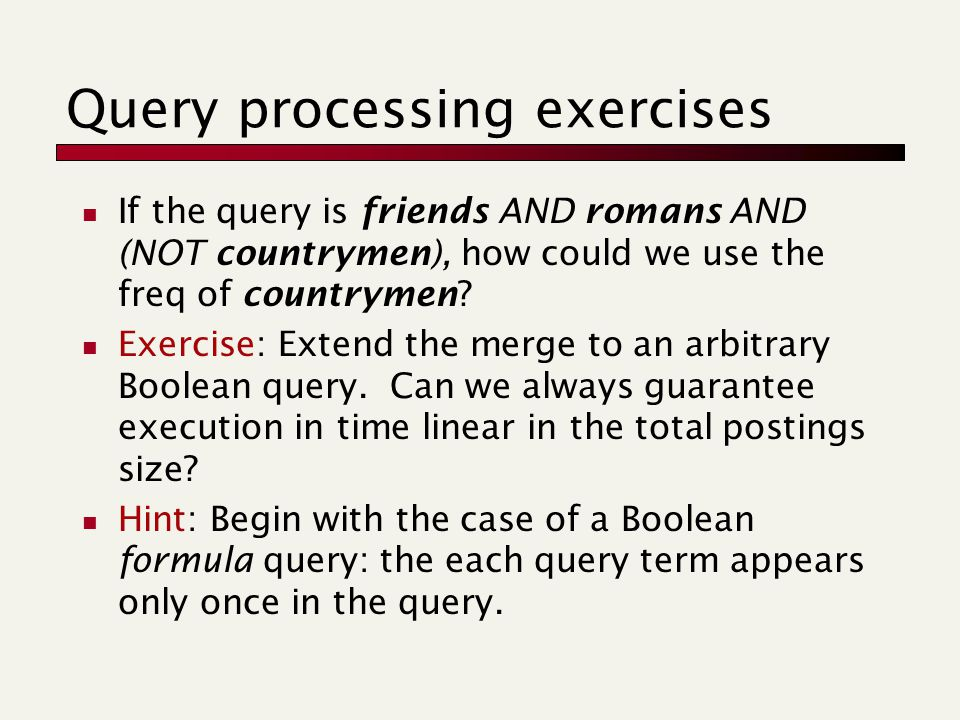 Query processing exercises If the query is friends AND romans AND (NOT countrymen), how could we use the freq of countrymen.