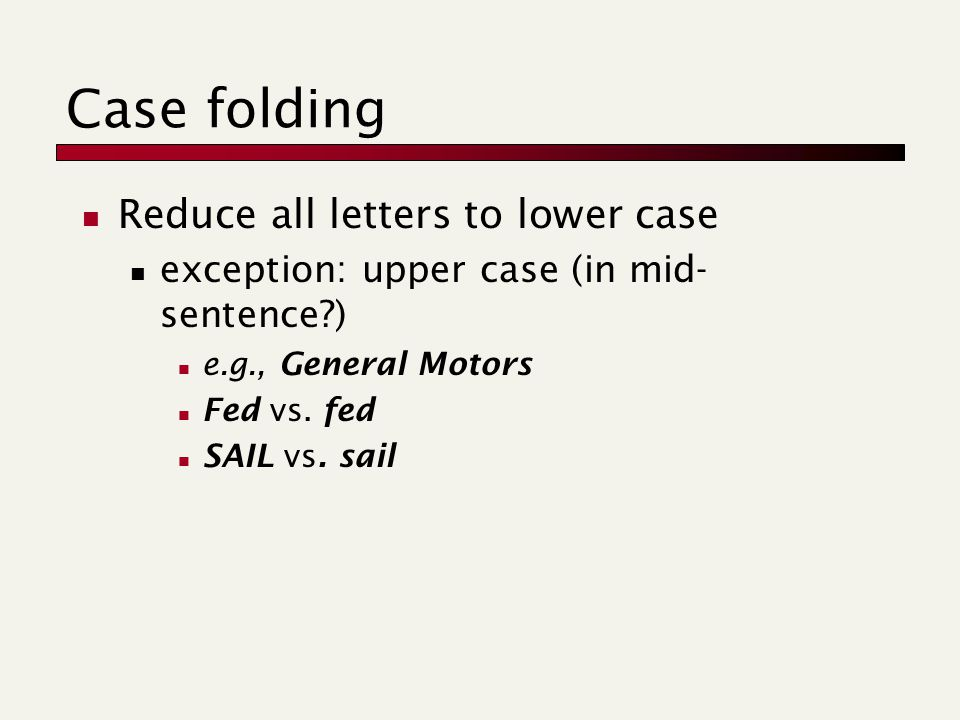 Case folding Reduce all letters to lower case exception: upper case (in mid- sentence ) e.g., General Motors Fed vs.