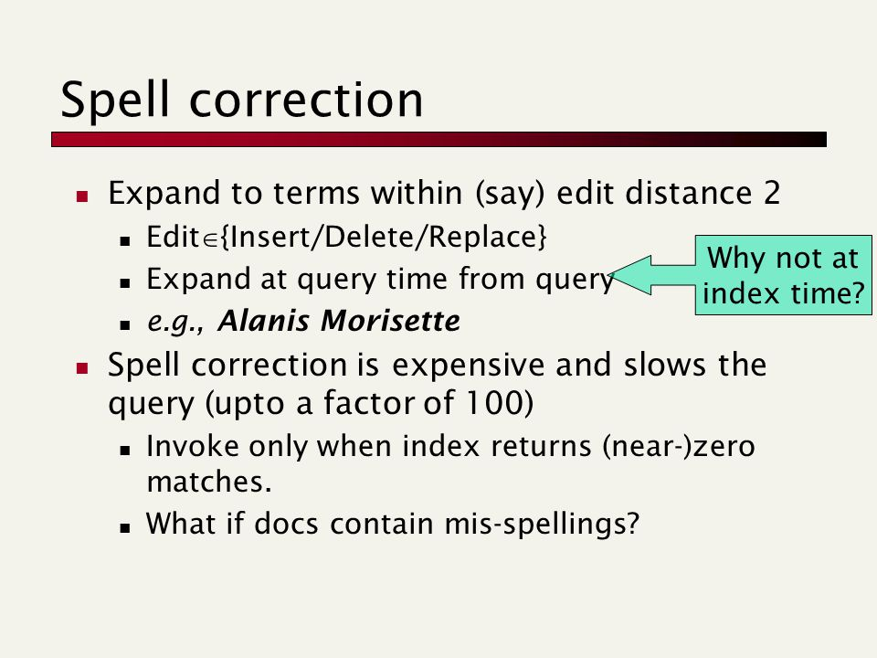 Spell correction Expand to terms within (say) edit distance 2 Edit  {Insert/Delete/Replace} Expand at query time from query e.g., Alanis Morisette Spell correction is expensive and slows the query (upto a factor of 100) Invoke only when index returns (near-)zero matches.