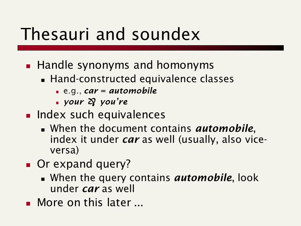 Thesauri and soundex Handle synonyms and homonyms Hand-constructed equivalence classes e.g., car = automobile your  you're Index such equivalences When the document contains automobile, index it under car as well (usually, also vice- versa) Or expand query.