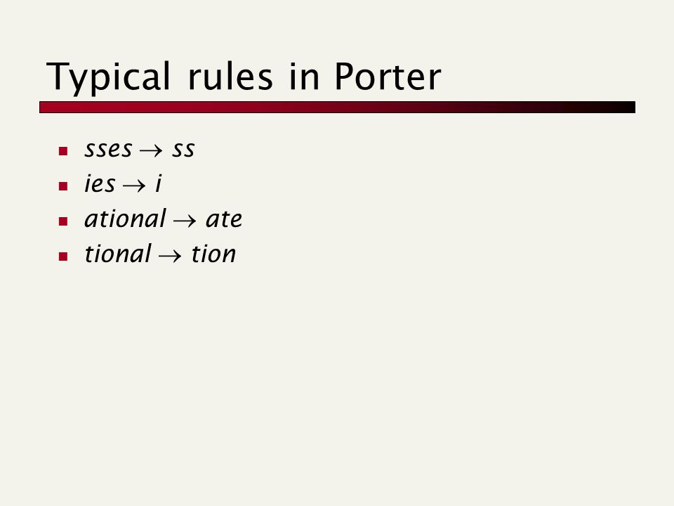Typical rules in Porter sses  ss ies  i ational  ate tional  tion