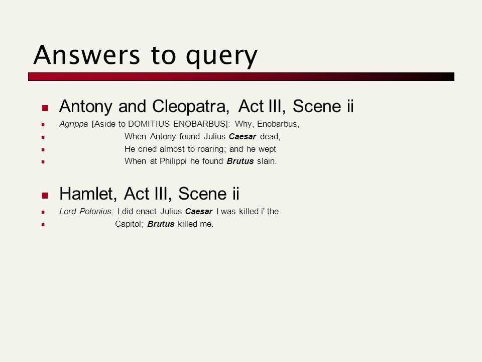 Answers to query Antony and Cleopatra, Act III, Scene ii Agrippa [Aside to DOMITIUS ENOBARBUS]: Why, Enobarbus, When Antony found Julius Caesar dead, He cried almost to roaring; and he wept When at Philippi he found Brutus slain.