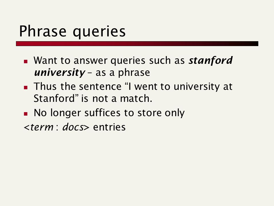 Want to answer queries such as stanford university – as a phrase Thus the sentence I went to university at Stanford is not a match.