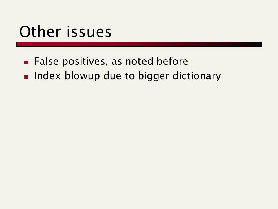 Other issues False positives, as noted before Index blowup due to bigger dictionary
