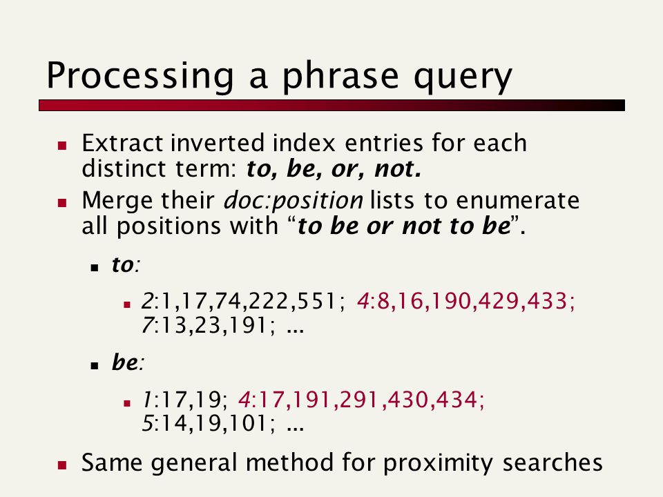 Processing a phrase query Extract inverted index entries for each distinct term: to, be, or, not.