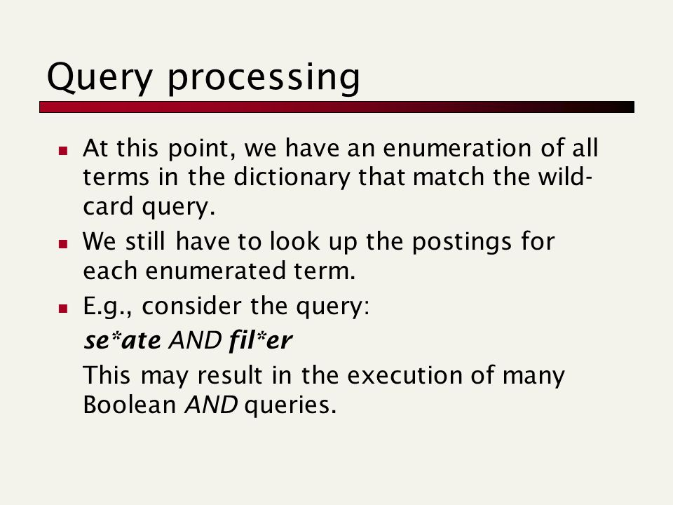 Query processing At this point, we have an enumeration of all terms in the dictionary that match the wild- card query.