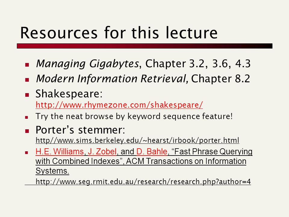 Resources for this lecture Managing Gigabytes, Chapter 3.2, 3.6, 4.3 Modern Information Retrieval, Chapter 8.2 Shakespeare: http://www.rhymezone.com/shakespeare/ http://www.rhymezone.com/shakespeare/ Try the neat browse by keyword sequence feature.