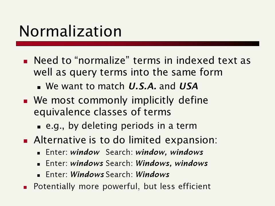 Normalization Need to normalize terms in indexed text as well as query terms into the same form We want to match U.S.A.