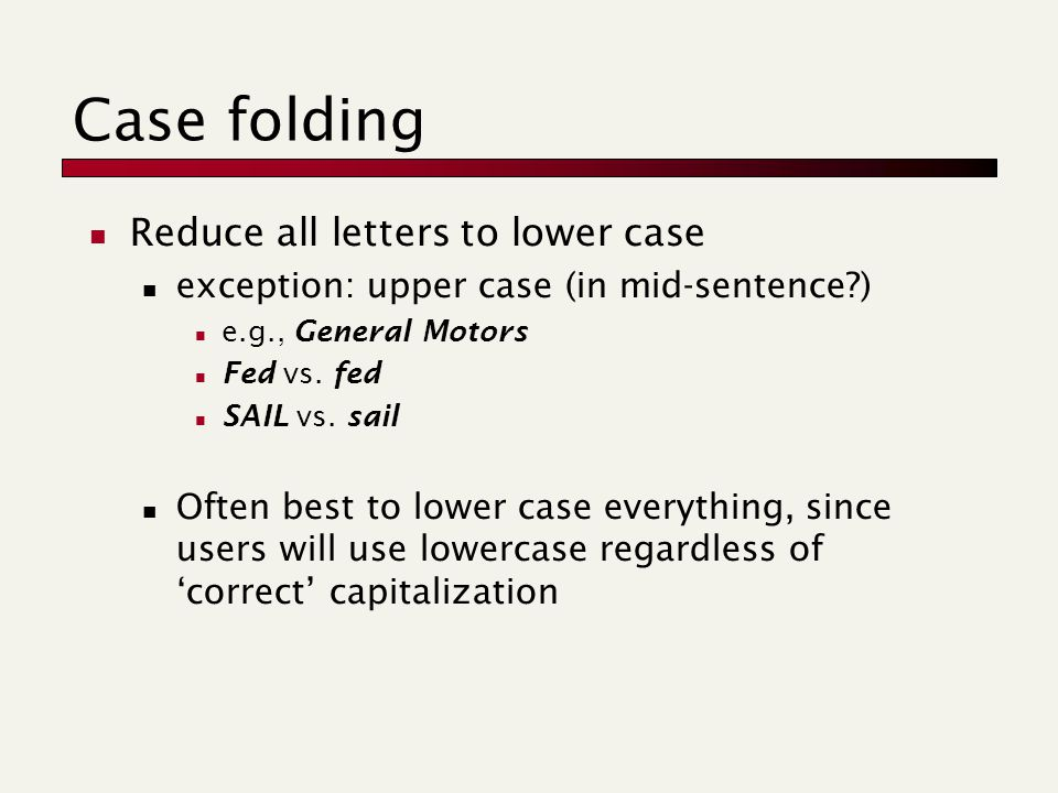 Case folding Reduce all letters to lower case exception: upper case (in mid-sentence ) e.g., General Motors Fed vs.