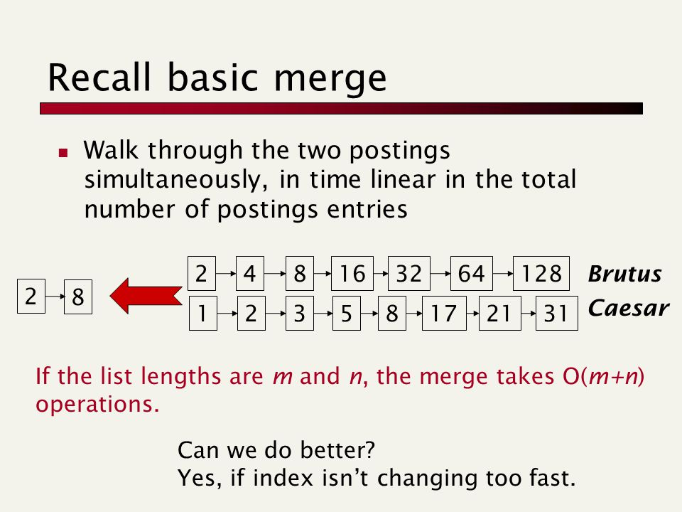 Recall basic merge Walk through the two postings simultaneously, in time linear in the total number of postings entries 128 31 248163264123581721 Brutus Caesar 2 8 If the list lengths are m and n, the merge takes O(m+n) operations.
