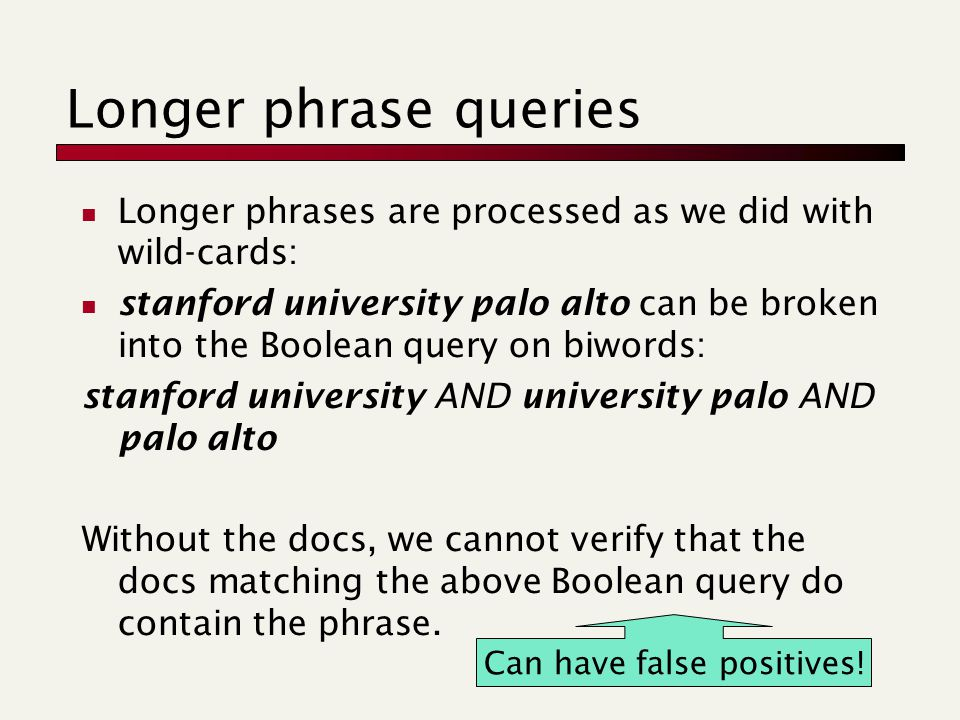 Longer phrase queries Longer phrases are processed as we did with wild-cards: stanford university palo alto can be broken into the Boolean query on biwords: stanford university AND university palo AND palo alto Without the docs, we cannot verify that the docs matching the above Boolean query do contain the phrase.