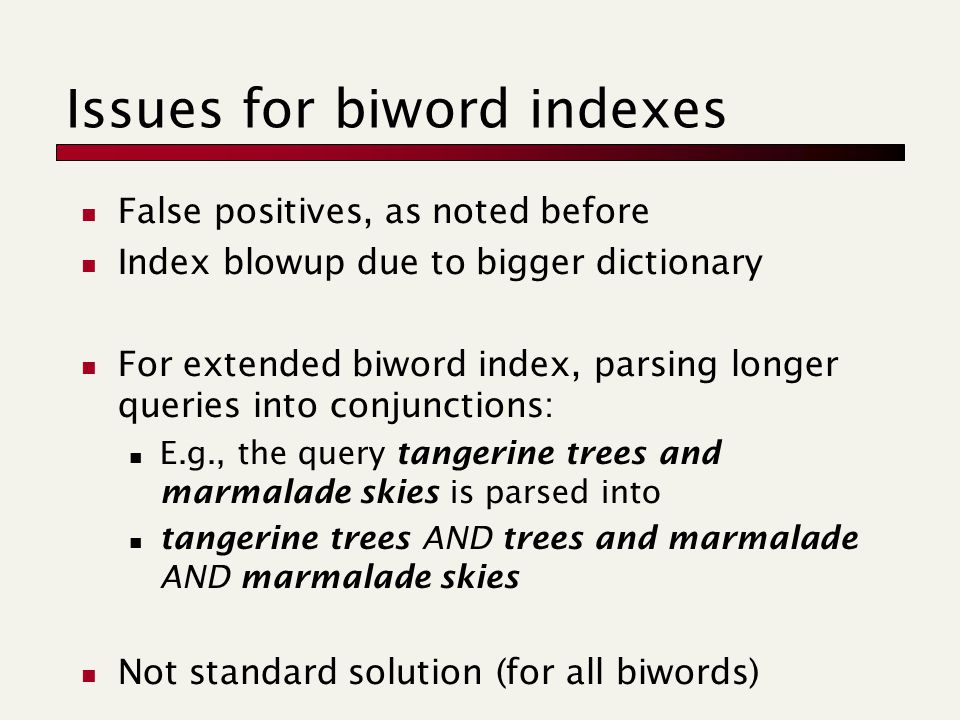 Issues for biword indexes False positives, as noted before Index blowup due to bigger dictionary For extended biword index, parsing longer queries into conjunctions: E.g., the query tangerine trees and marmalade skies is parsed into tangerine trees AND trees and marmalade AND marmalade skies Not standard solution (for all biwords)