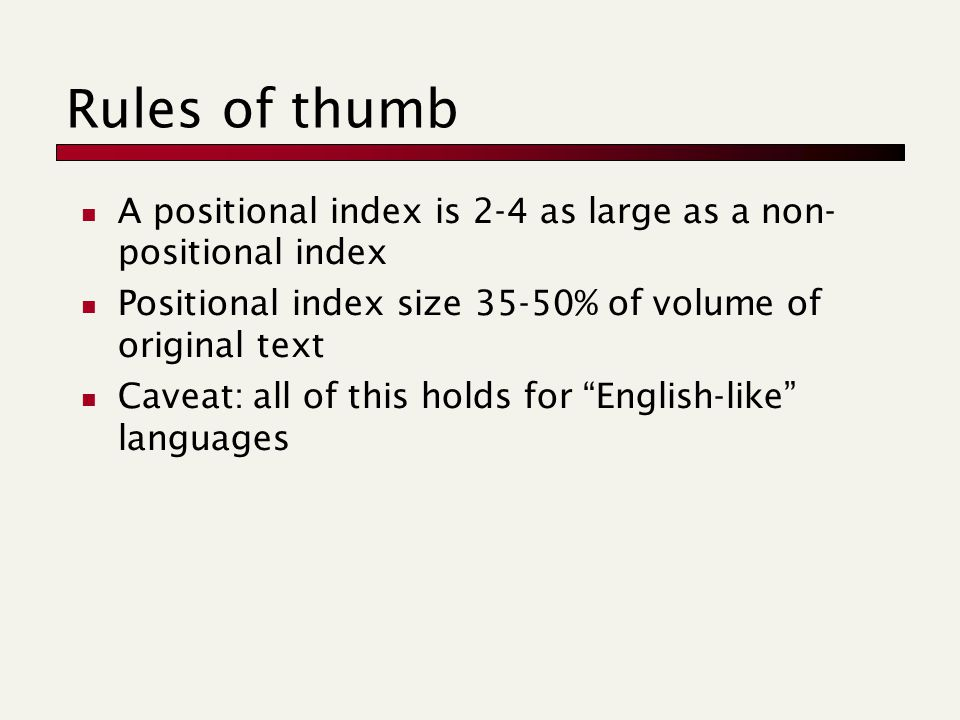 Rules of thumb A positional index is 2-4 as large as a non- positional index Positional index size 35-50% of volume of original text Caveat: all of this holds for English-like languages