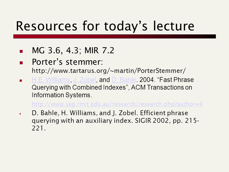 Resources for today's lecture MG 3.6, 4.3; MIR 7.2 Porter's stemmer: http://www.tartarus.org/~martin/PorterStemmer/ H.E.