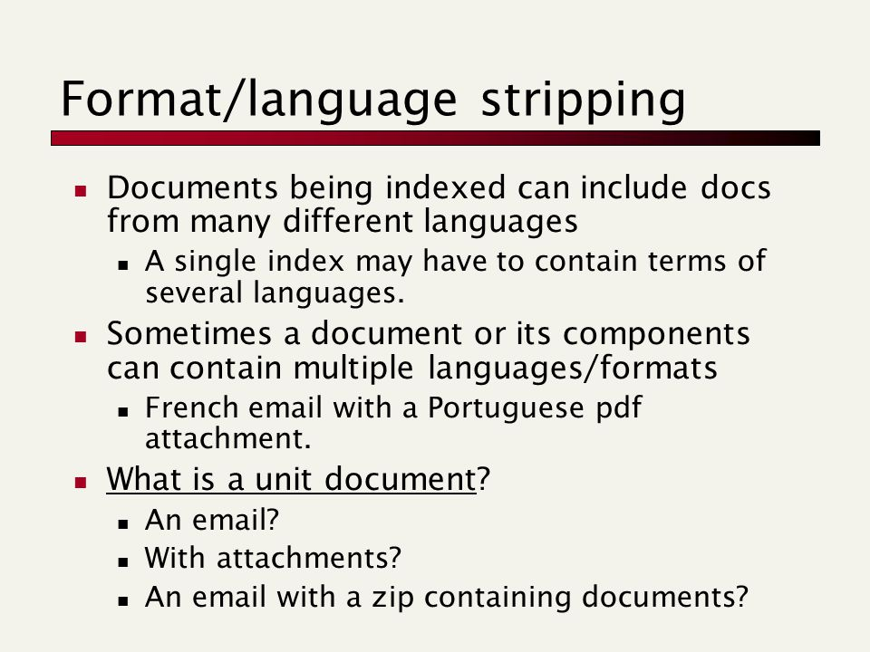 Format/language stripping Documents being indexed can include docs from many different languages A single index may have to contain terms of several languages.