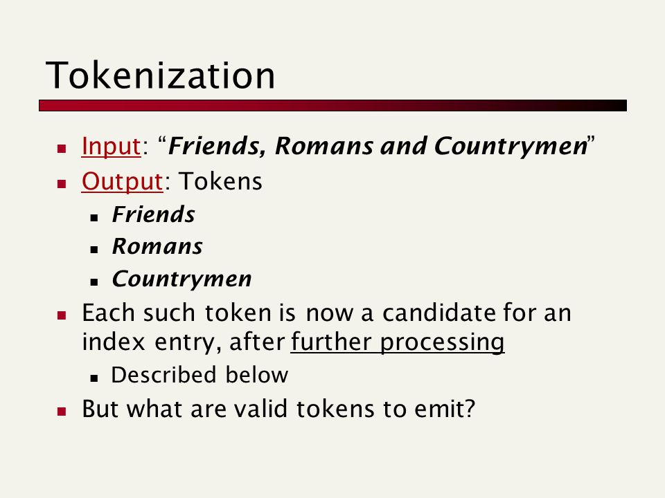 Input: Friends, Romans and Countrymen Output: Tokens Friends Romans Countrymen Each such token is now a candidate for an index entry, after further processing Described below But what are valid tokens to emit