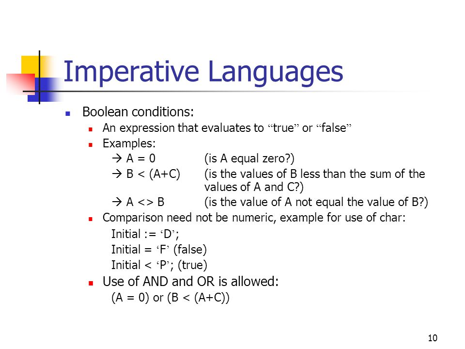 11 Imperative Languages If-then-else statement General form if(Boolean condition) then S1 else S2; Example: if(B < (A+C)) then A := 2*A else A := 3*A; Suppose: Before: B = 2, A = 2, C = 3  After: B = 2, A = 4, C = 3 Before: B = 6, A = 2, C = 3  After: B = 6, A = 6, C = 3