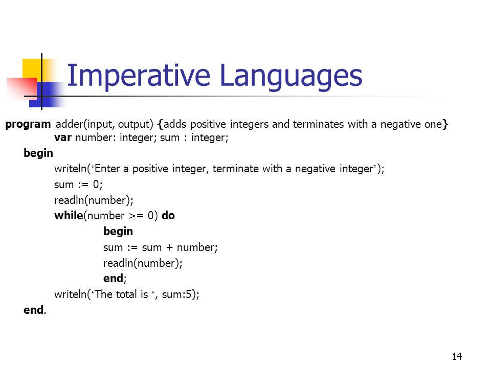15 Imperative Languages Example of user session (after running the program adder ): Enter a positive integer, terminate with an negative integer ' 89 116 0 43 -1234 The total is 248 NOW: let us use another language, FORTRAN, for the same program FORTRAN = FORmula TRANslation Introduced very early in the mid-1950s at IBM First HLL in the world; intended for engineering purposes