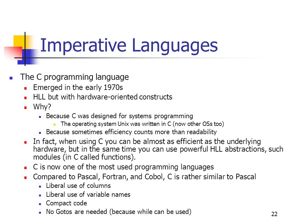 23 Imperative Languages Adder program in C: /* This a comment, the program adds positive integers until a negative one is typed in */ #include /* always include this when using input and output */ main() { /* ' { ' is like begin of Pascal; ' } ' is like end of Pascal */ int number, sum; sum = 0; printf( Enter a positive number, terminate with a negative one\n ); /* like writeln of Pascal */ scanf( %d , &number); /* &number means address of the variable number */ while(number >= 0) { sum = sum + number; scanf( %d , &number); /* like readln of Pascal */ } printf( The total is %5d , sum); }