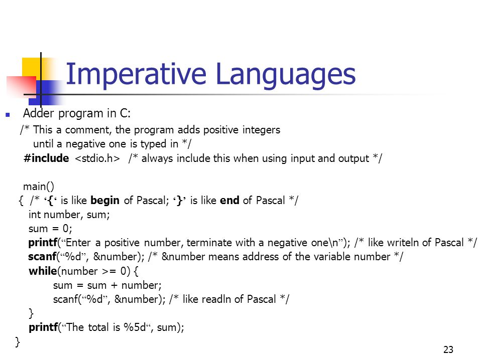 24 Imperative Languages A final word: The family of imperative languages includes C, Pascal, Fortran, Cobol, and others not mentioned here The main characteristic of these languages is the use of a step-by-step instruction sequence to solve a problem All of them use the notion of variables (for memory locations) and programs directly manipulate variables in order to get final results Similarities Fortran rather similar to Cobol (Gotos, column numbering, … ) Pascal rather similar to C (no Gotos, while loops, liberal spacing … ) No wonder: Fortran and Cobol rather old programming languages Pascal and C are (relatively) newer ones