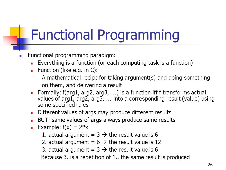27 Functional Programming In the broad sense: A functions transforms a set of input data into a set of output data In a functional programming language certain functions, called primitives, are predefined (in libraries) Compare: printf, scanf of C: These are predefined functions Programmers can also defines own functions: (define (double x) (* 2 x)) define : indicates that some new function is being defined The function name (here double) and its arguments (here x) follow in parentheses After defining a function, we can invoke it by providing its name and a list of argument values (here only one for the x)