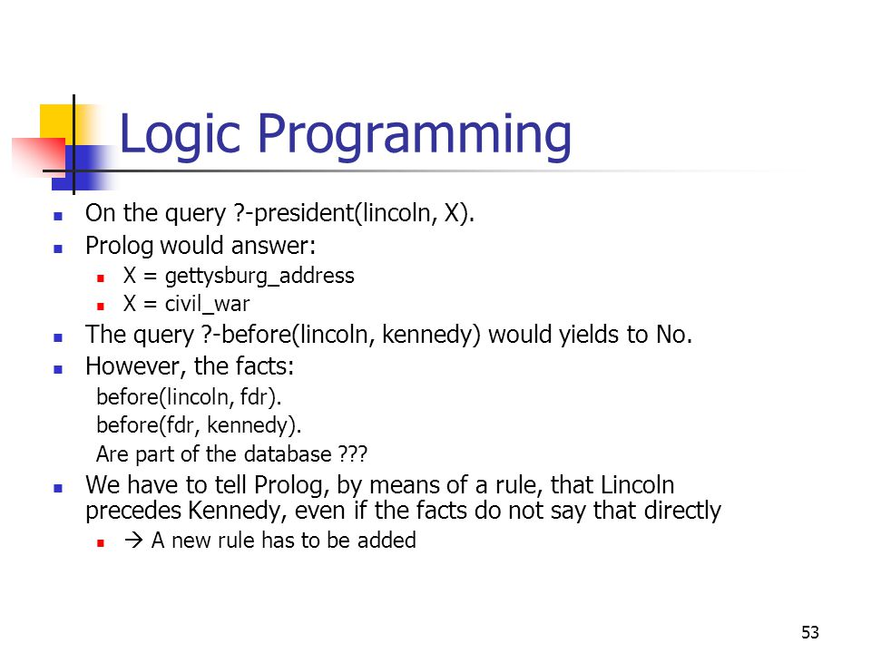 54 Logic Programming A Prolog rule behaves like an if-then statement Its form is: A :- B This means if fact B is true, then fact A is also true Now we can add a new rule for the precedes relation: precedes(X, Y) :- before(X, Y).