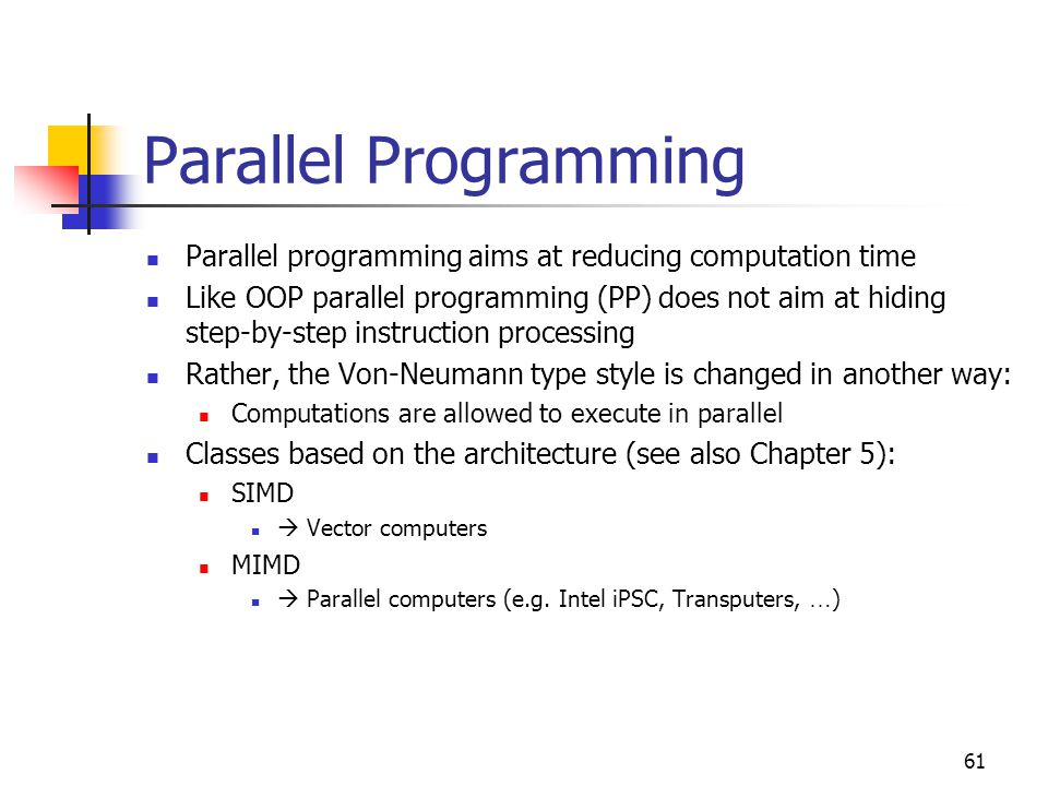 62 Parallel Programming Example for SIMD: V: private { V is private for each ALU (in ALU local memory) } K: public { K is the global for all ALUs (in main memory) } … Parallel [1..5] { use 5 ALUs } V = V + K; { done in each ALU } End Parallel  Example adds (K, K, K, K, K) to (V, V, V, V, V) Exampl for MIMD: Search a name in a 20, 000, 000-entry list  use 100 processors