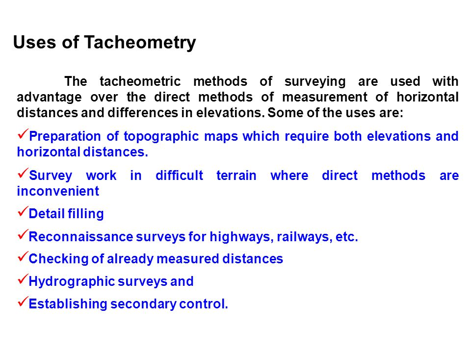 Uses of Tacheometry The tacheometric methods of surveying are used with advantage over the direct methods of measurement of horizontal distances and d