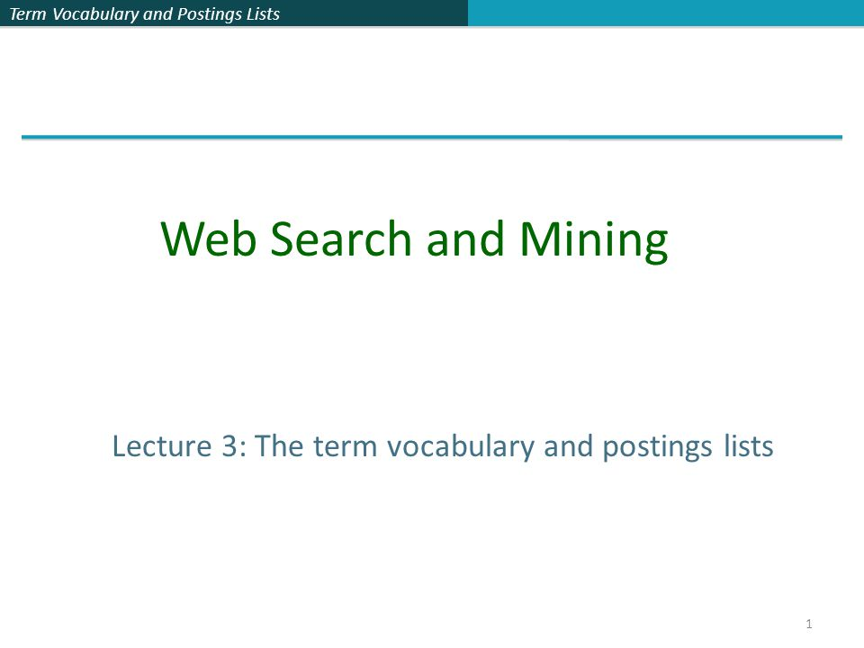 Term Vocabulary and Postings Lists 1 Lecture 3: The term vocabulary and postings lists Web Search and Mining