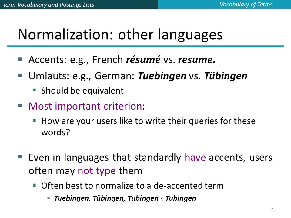 Term Vocabulary and Postings Lists 16 Normalization: other languages  Accents: e.g., French résumé vs.
