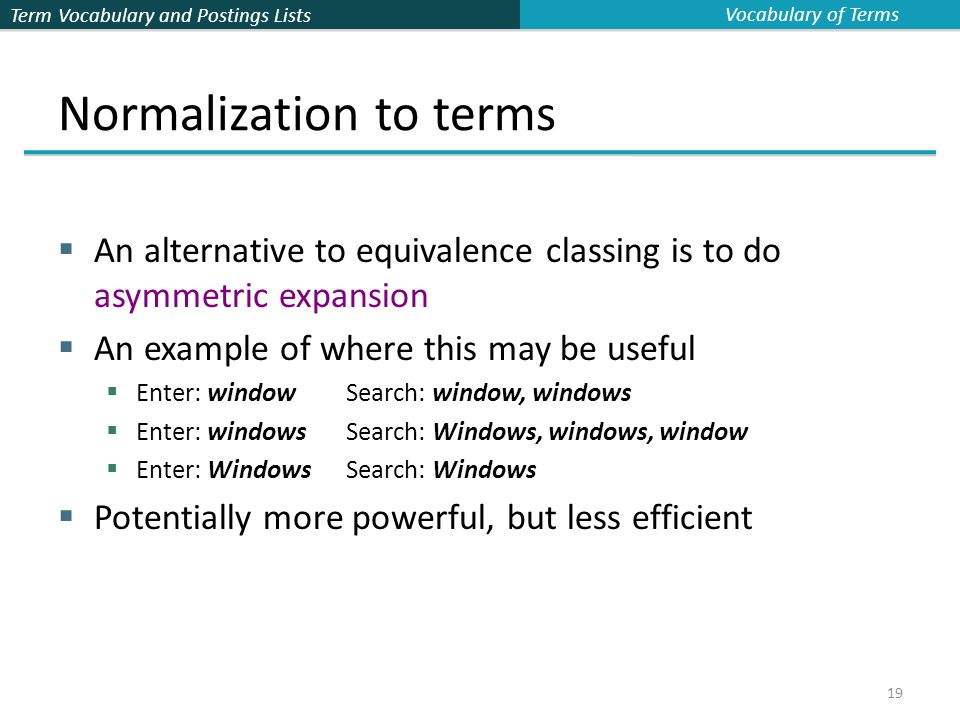 Term Vocabulary and Postings Lists 19 Normalization to terms  An alternative to equivalence classing is to do asymmetric expansion  An example of where this may be useful  Enter: windowSearch: window, windows  Enter: windowsSearch: Windows, windows, window  Enter: WindowsSearch: Windows  Potentially more powerful, but less efficient Vocabulary of Terms