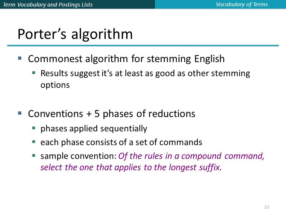 Term Vocabulary and Postings Lists 23 Porter's algorithm  Commonest algorithm for stemming English  Results suggest it's at least as good as other stemming options  Conventions + 5 phases of reductions  phases applied sequentially  each phase consists of a set of commands  sample convention: Of the rules in a compound command, select the one that applies to the longest suffix.