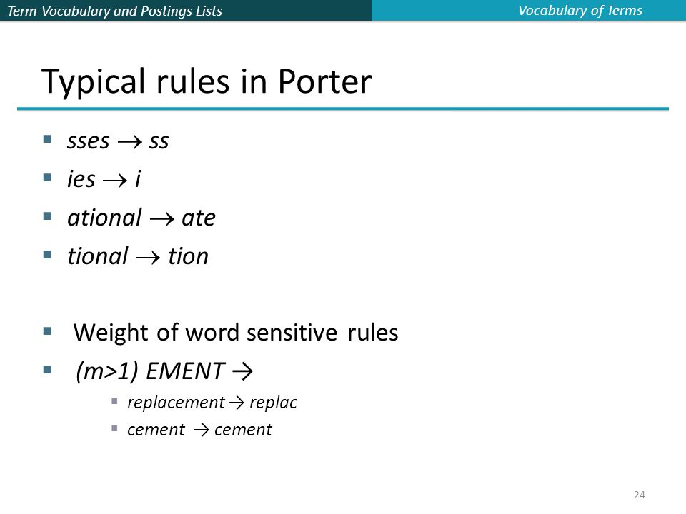 Term Vocabulary and Postings Lists 24 Typical rules in Porter  sses  ss  ies  i  ational  ate  tional  tion  Weight of word sensitive rules  (m>1) EMENT →  replacement → replac  cement → cement Vocabulary of Terms