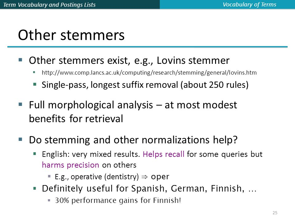 Term Vocabulary and Postings Lists 25 Other stemmers  Other stemmers exist, e.g., Lovins stemmer  http://www.comp.lancs.ac.uk/computing/research/stemming/general/lovins.htm  Single-pass, longest suffix removal (about 250 rules)  Full morphological analysis – at most modest benefits for retrieval  Do stemming and other normalizations help.