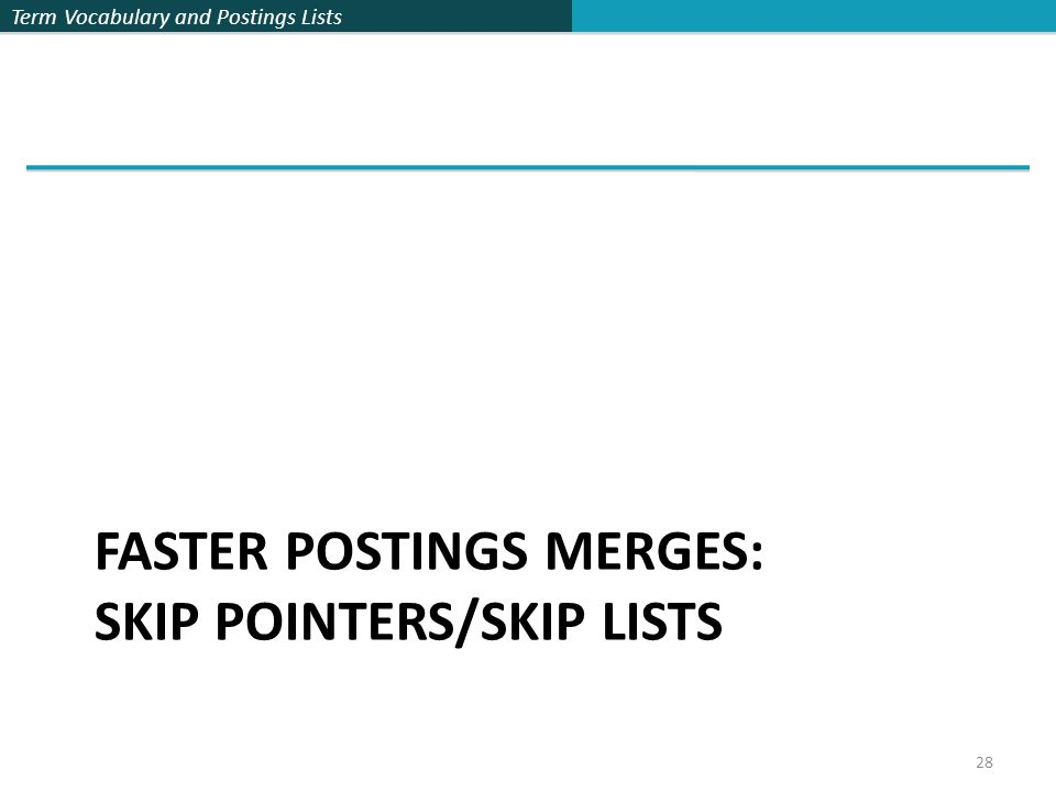 Term Vocabulary and Postings Lists 28 FASTER POSTINGS MERGES: SKIP POINTERS/SKIP LISTS