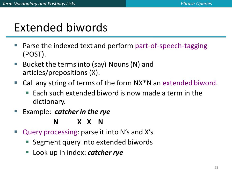 Term Vocabulary and Postings Lists 38 Extended biwords  Parse the indexed text and perform part-of-speech-tagging (POST).