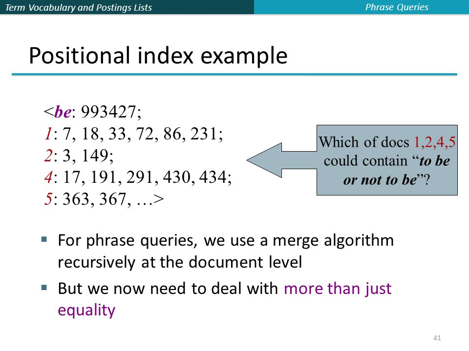 Term Vocabulary and Postings Lists 41 Positional index example  For phrase queries, we use a merge algorithm recursively at the document level  But we now need to deal with more than just equality <be: 993427; 1: 7, 18, 33, 72, 86, 231; 2: 3, 149; 4: 17, 191, 291, 430, 434; 5: 363, 367, …> Which of docs 1,2,4,5 could contain to be or not to be .