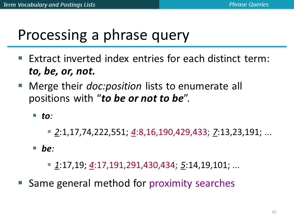 Term Vocabulary and Postings Lists 42 Processing a phrase query  Extract inverted index entries for each distinct term: to, be, or, not.