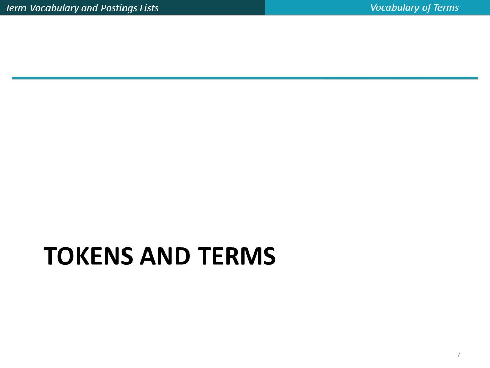 Term Vocabulary and Postings Lists 8 Tokenization  Input: Friends, Romans and Countrymen  Output: Tokens  Friends  Romans  Countrymen  A token is an instance of a sequence of characters  Each such token is now a candidate for an index entry, after further processing  Described below  But what are valid tokens to emit.