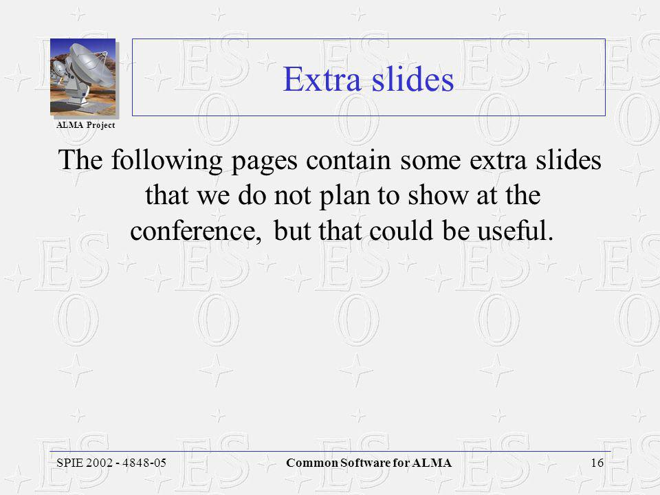ALMA Project 16SPIE 2002 - 4848-05Common Software for ALMA Extra slides The following pages contain some extra slides that we do not plan to show at the conference, but that could be useful.