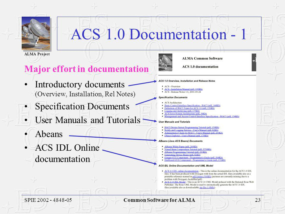 ALMA Project 23SPIE 2002 - 4848-05Common Software for ALMA ACS 1.0 Documentation - 1 Major effort in documentation Introductory documents (Overview, Installation, Rel Notes) Specification Documents User Manuals and Tutorials Abeans ACS IDL Online documentation